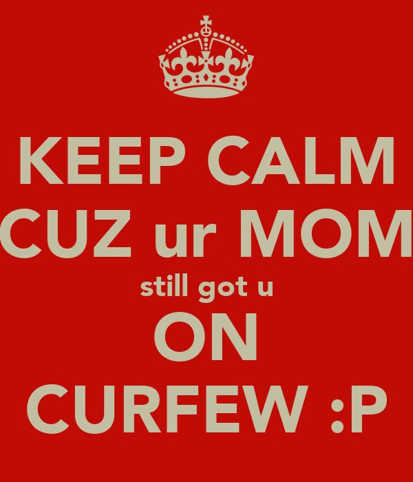 KEEP CALM CUZ ur MOM still got u ON CURFEW :P