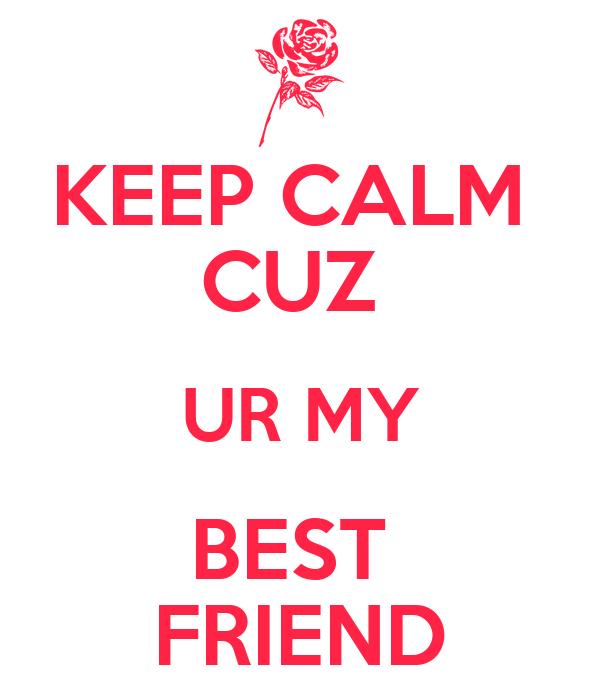 KEEP CALM  CUZ  UR MY BEST  FRIEND