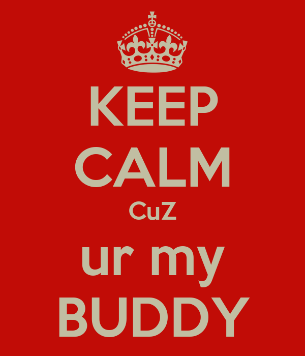 KEEP CALM CuZ ur my BUDDY