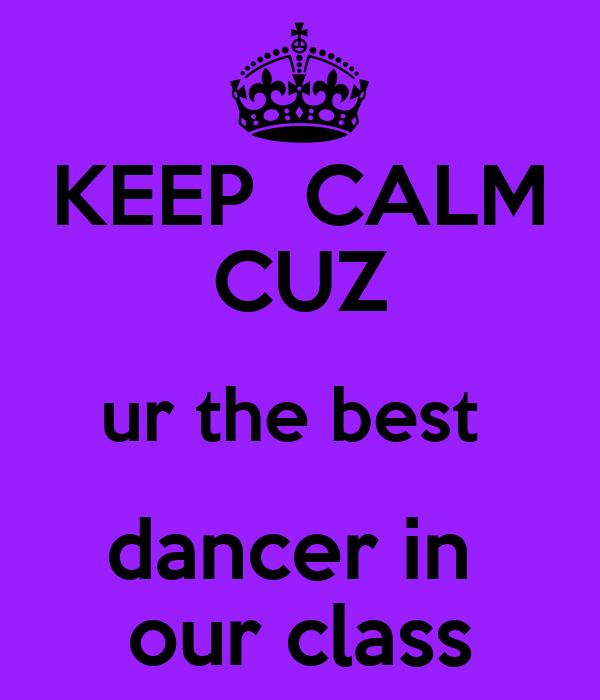 KEEP  CALM CUZ ur the best  dancer in  our class