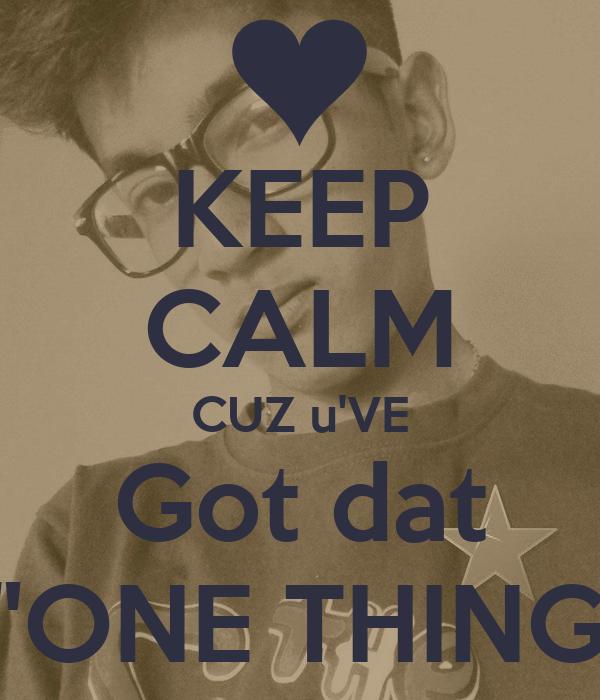 "KEEP CALM CUZ u'VE Got dat  ""ONE THING"""