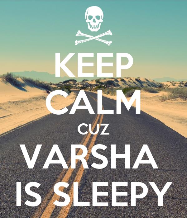 KEEP CALM CUZ VARSHA  IS SLEEPY