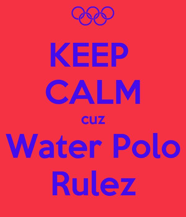 KEEP  CALM cuz Water Polo Rulez