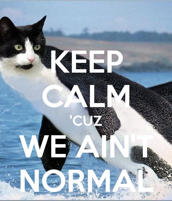KEEP CALM 'CUZ WE AIN'T NORMAL
