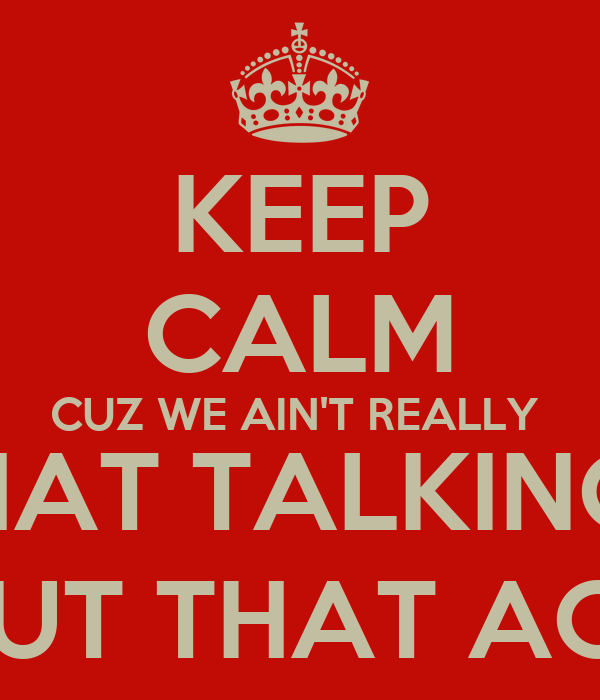 KEEP CALM CUZ WE AIN'T REALLY  BOUT THAT TALKING BITCH,  WE BOUT THAT ACTION!!