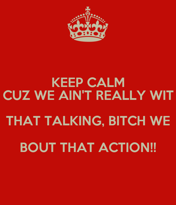 KEEP CALM CUZ WE AIN'T REALLY WIT THAT TALKING, BITCH WE BOUT THAT ACTION!!