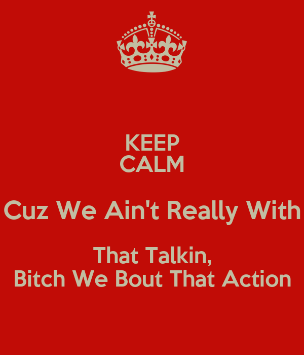 KEEP CALM Cuz We Ain't Really With That Talkin, Bitch We Bout That Action
