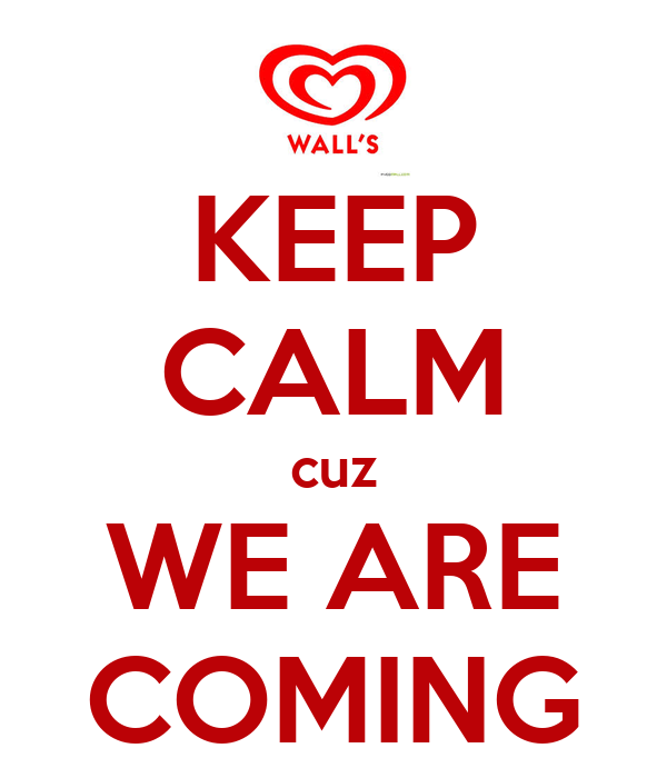 KEEP CALM cuz WE ARE COMING