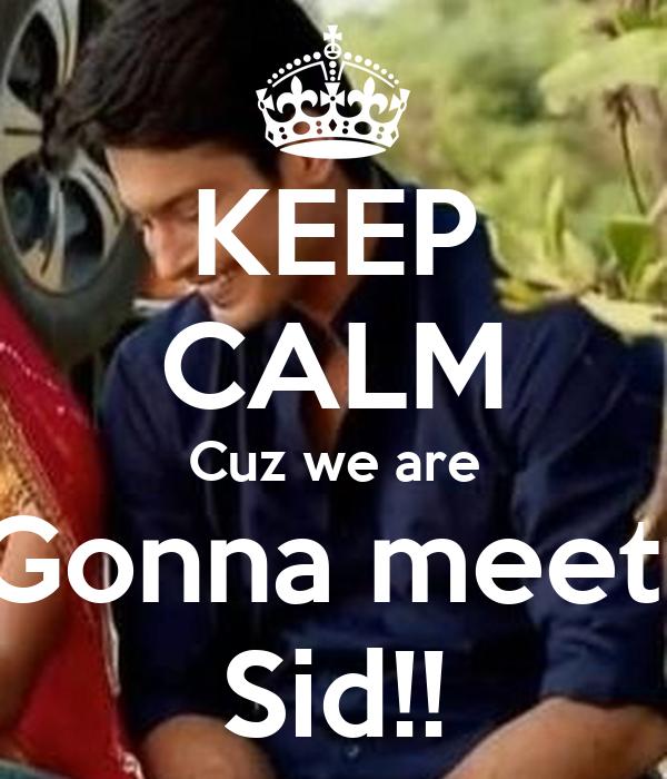 KEEP CALM Cuz we are Gonna meet  Sid!!