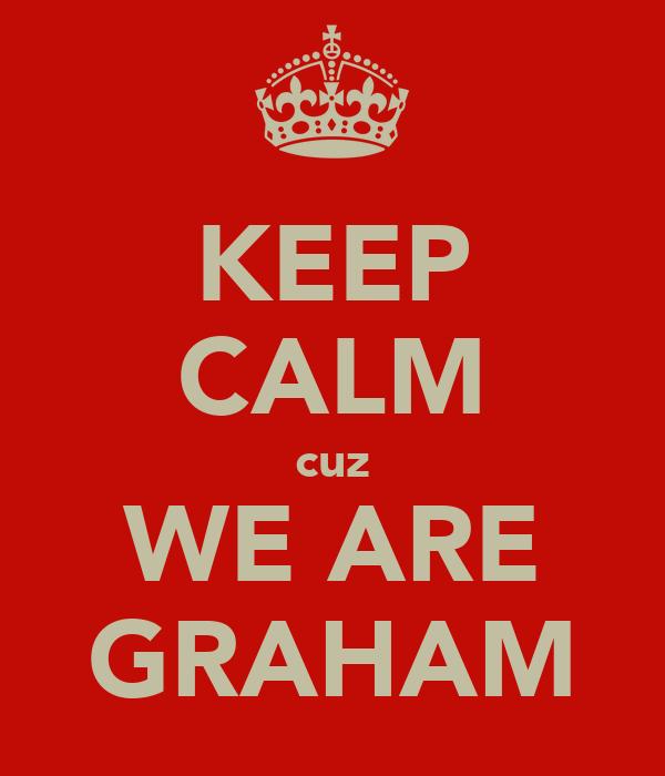 KEEP CALM cuz WE ARE GRAHAM