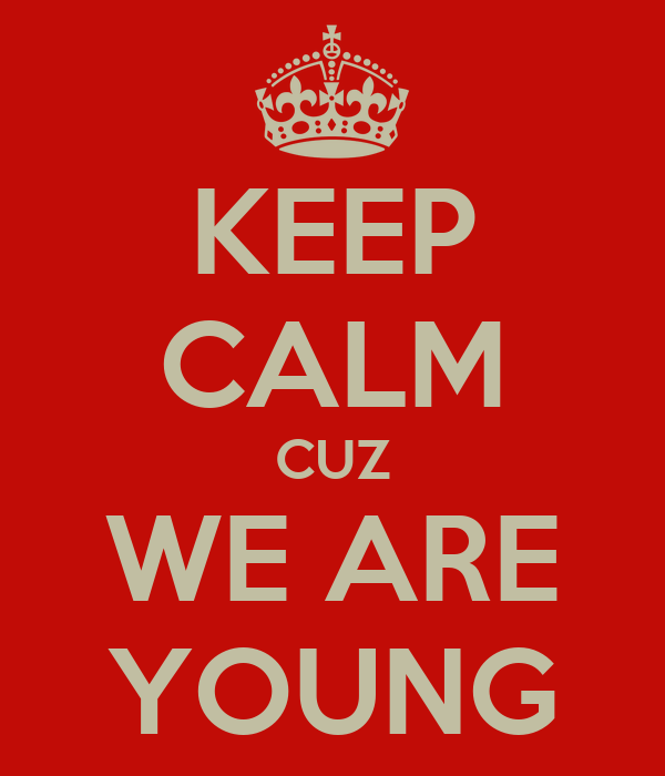 KEEP CALM CUZ WE ARE YOUNG