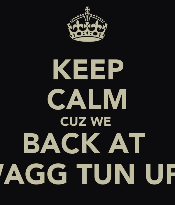 KEEP CALM CUZ WE  BACK AT  SWAGG TUN UP 2