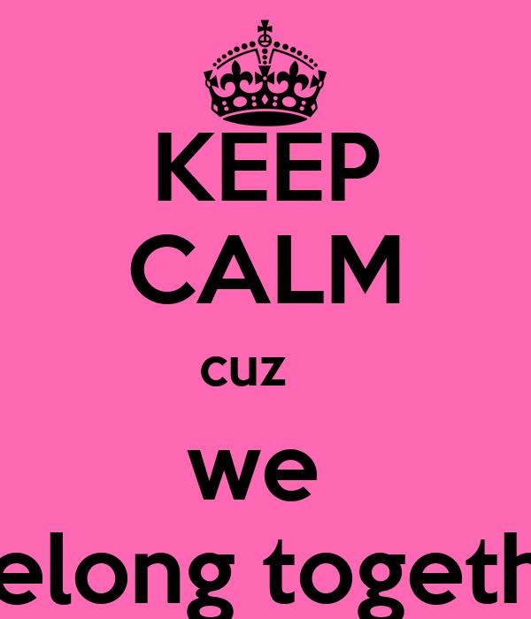 KEEP CALM cuz    we    belong together