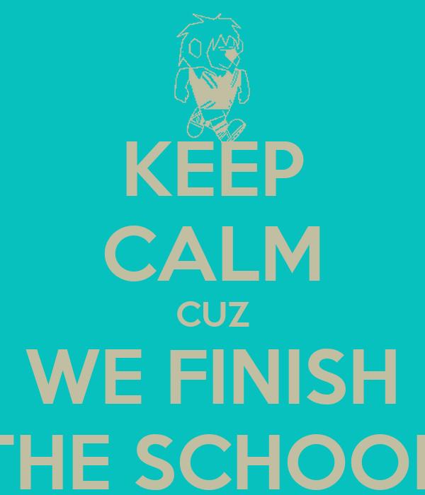 KEEP CALM CUZ WE FINISH THE SCHOOL