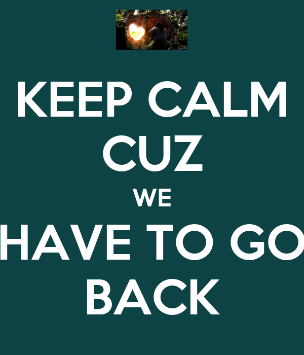KEEP CALM CUZ WE HAVE TO GO BACK