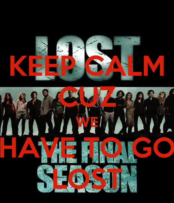 KEEP CALM CUZ WE HAVE TO GO LOST