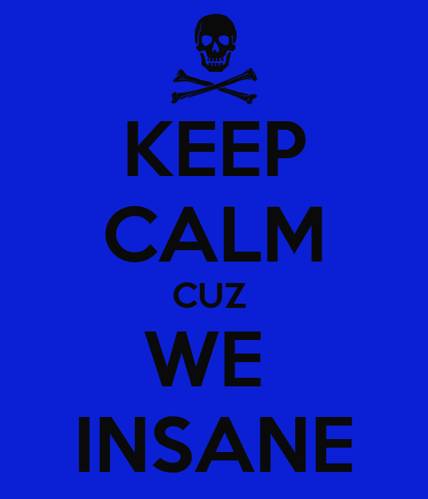KEEP CALM CUZ  WE  INSANE
