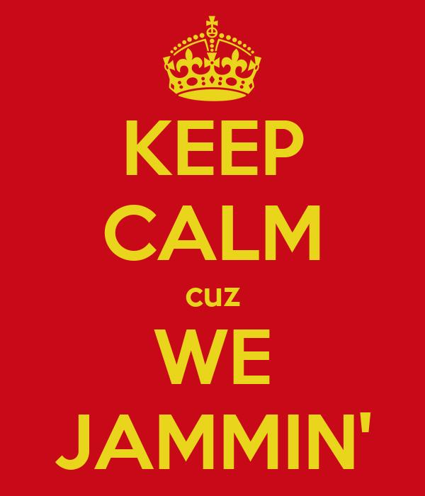 KEEP CALM cuz WE JAMMIN'
