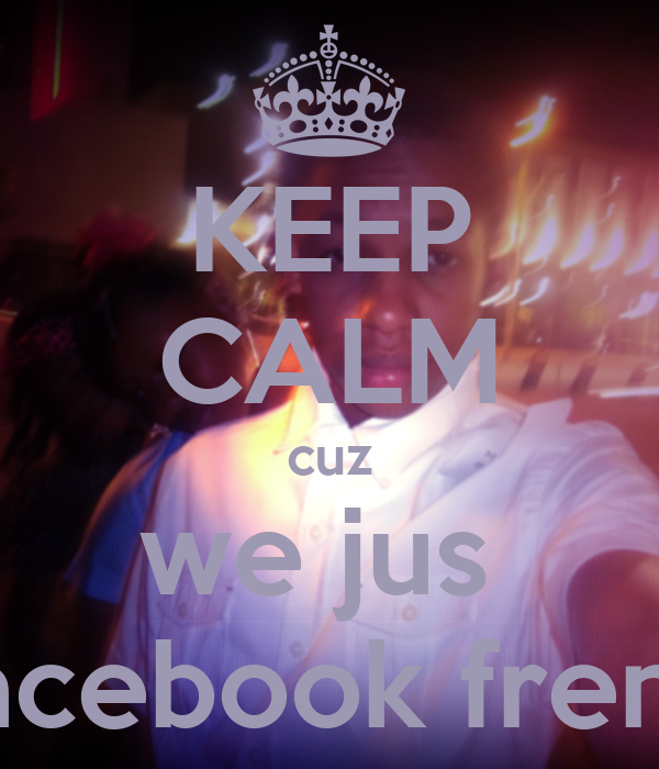 KEEP CALM cuz we jus  facebook frenz
