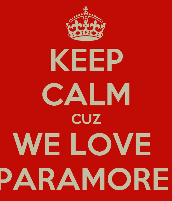 KEEP CALM CUZ WE LOVE  PARAMORE