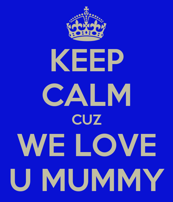 KEEP CALM CUZ WE LOVE U MUMMY