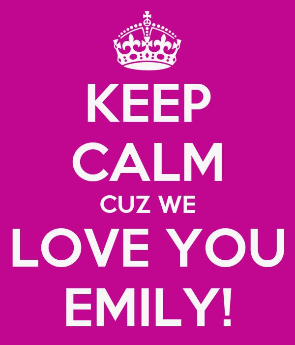 KEEP CALM CUZ WE LOVE YOU EMILY!