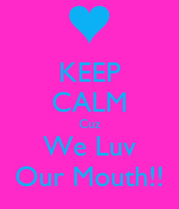 KEEP CALM Cuz We Luv Our Mouth!!