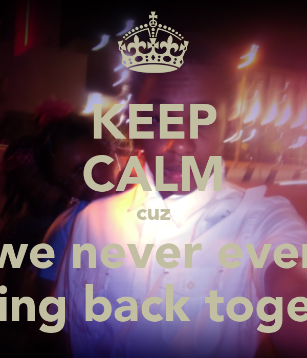 KEEP CALM cuz we never ever getting back together
