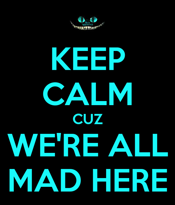 KEEP CALM CUZ WE'RE ALL MAD HERE