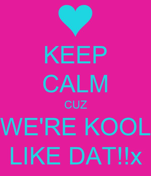 KEEP CALM CUZ WE'RE KOOL LIKE DAT!!x