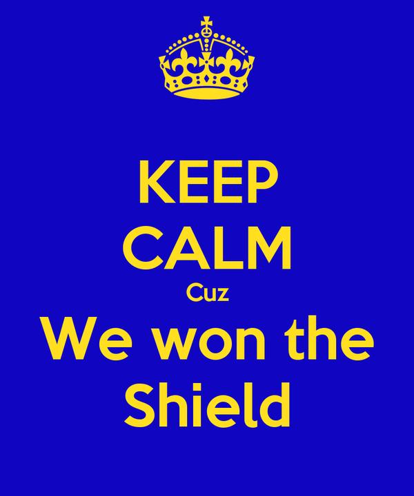 KEEP CALM Cuz We won the Shield