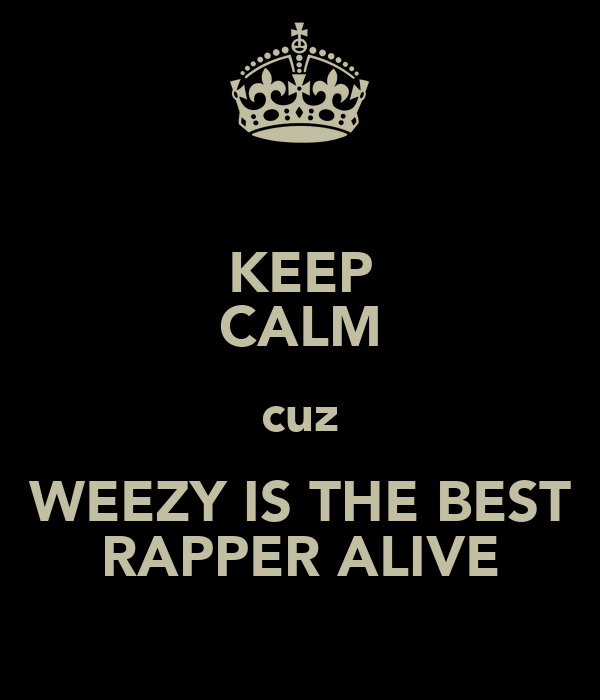 KEEP CALM cuz WEEZY IS THE BEST RAPPER ALIVE