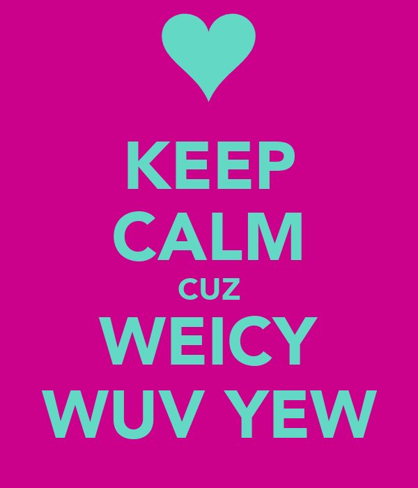 KEEP CALM CUZ WEICY  WUV YEW