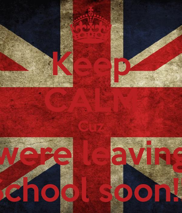Keep CALM Cuz were leaving School soon!!