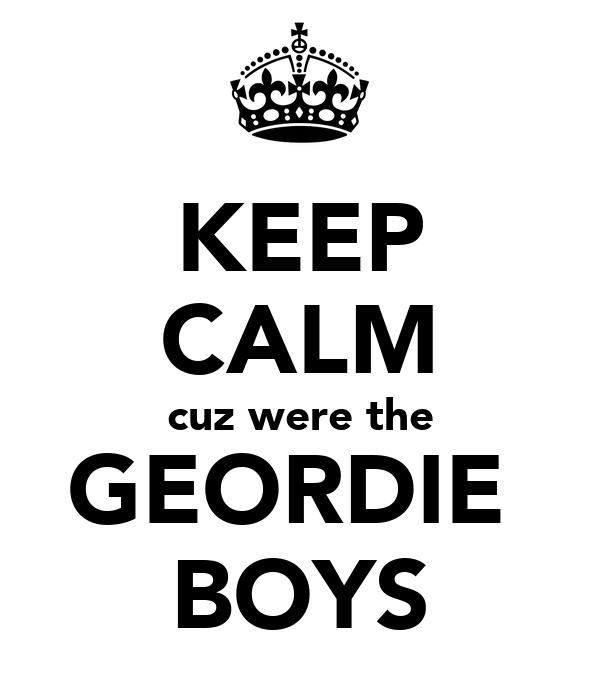 KEEP CALM cuz were the GEORDIE  BOYS