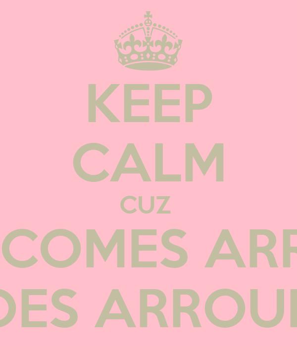 KEEP CALM CUZ  WHAT COMES ARROUND GOES ARROUND