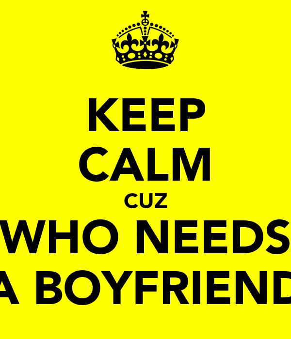 KEEP CALM CUZ WHO NEEDS A BOYFRIEND