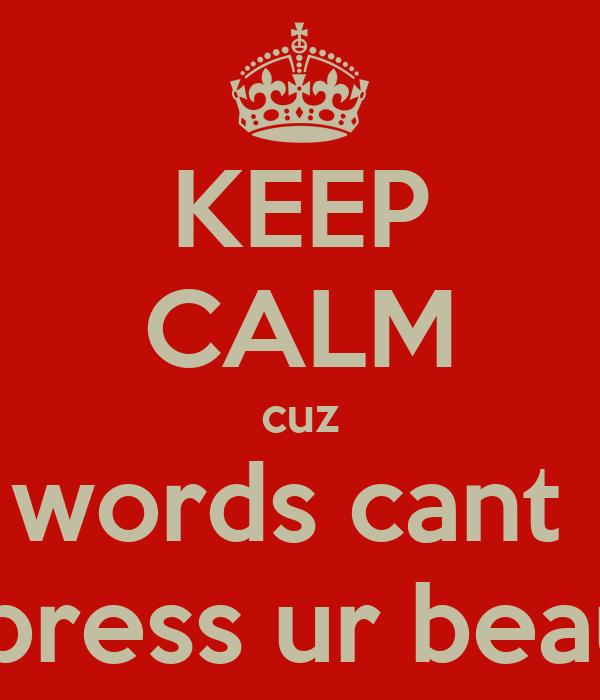 KEEP CALM cuz words cant  express ur beauty