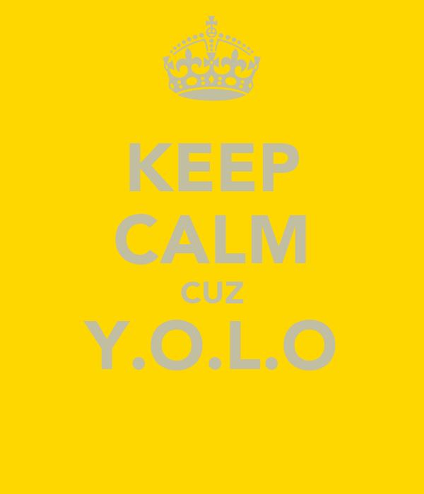 KEEP CALM CUZ Y.O.L.O