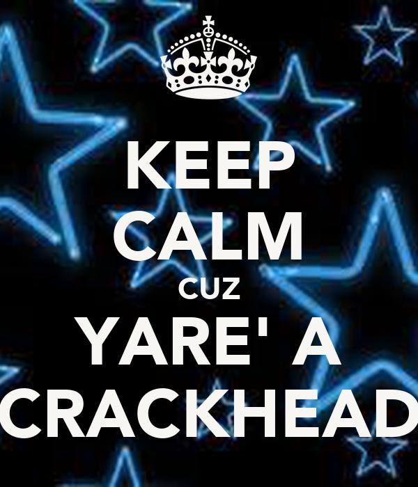 KEEP CALM CUZ YARE' A CRACKHEAD
