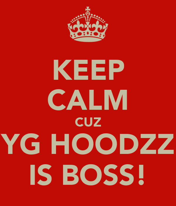 KEEP CALM CUZ YG HOODZZ IS BOSS!