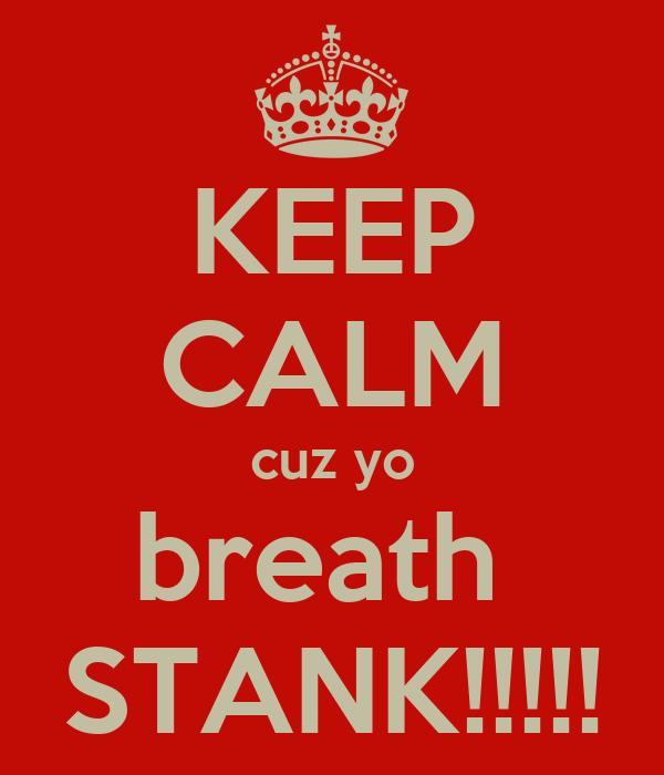 KEEP CALM cuz yo breath  STANK!!!!!