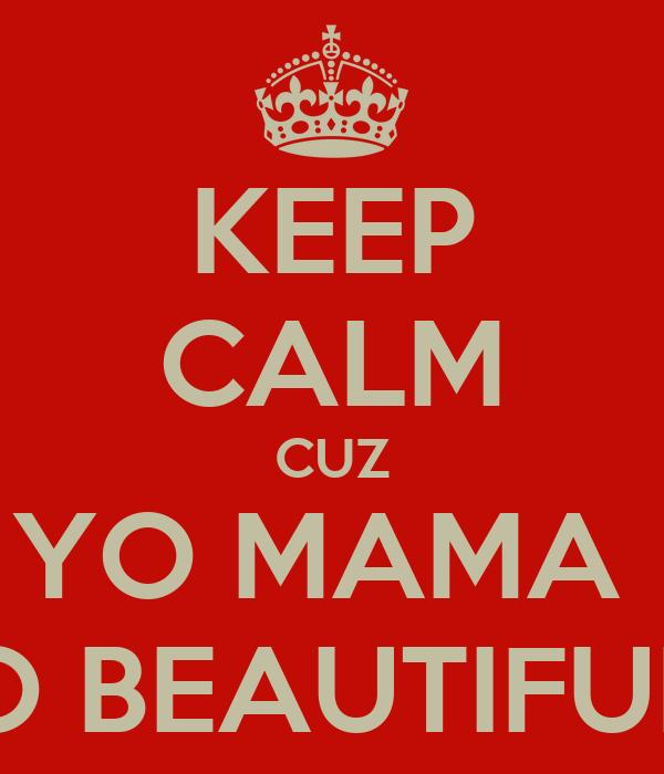 KEEP CALM CUZ YO MAMA  SO BEAUTIFULL