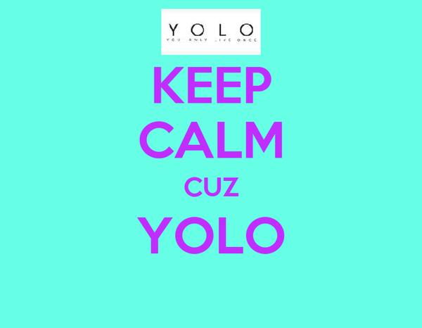 KEEP CALM CUZ YOLO