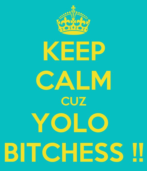 KEEP CALM CUZ YOLO  BITCHESS !!