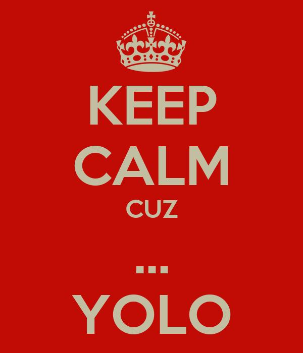 KEEP CALM CUZ ... YOLO