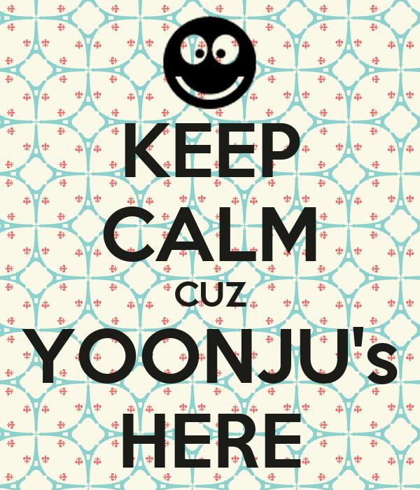 KEEP CALM CUZ YOONJU's HERE