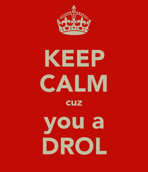 KEEP CALM cuz you a DROL