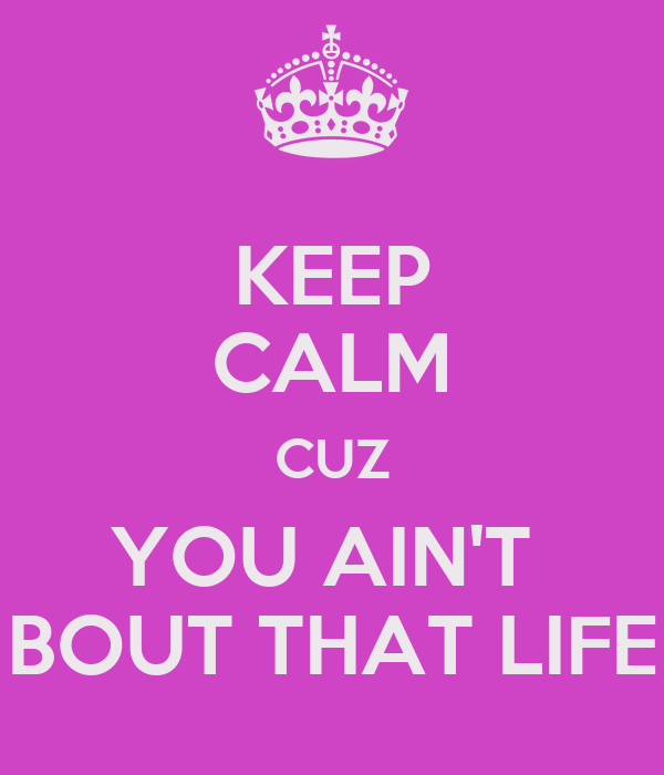 KEEP CALM CUZ YOU AIN'T BOUT THAT LIFE Poster | Me | Keep ...