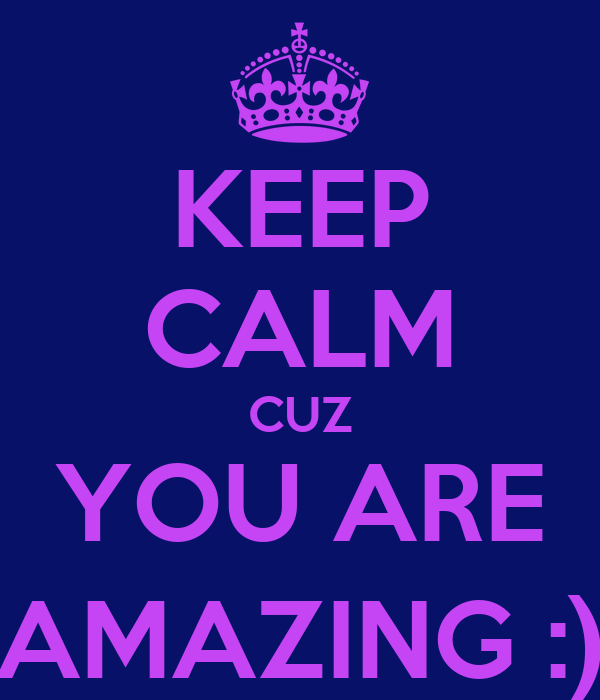 KEEP CALM CUZ YOU ARE AMAZING :)
